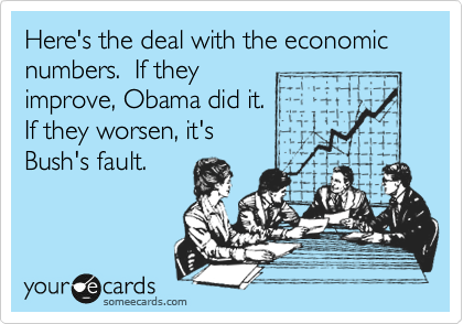Here's the deal with the economic numbers.  If they improve, Obama did it. If they worsen, it's Bush's fault.