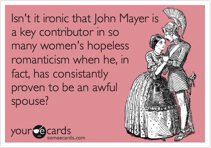 Isn't it ironic that John Mayer is a key contributor in so many women's hopeless romanticism when he, in fact, has consistantly proven to be an awful spouse?