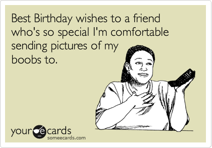 Best Birthday wishes to a friend who's so special I'm comfortable sending pictures of my boobs to.