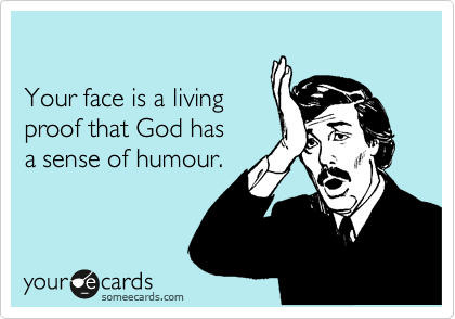 Your face is a living   proof that God has   a sense of humour.