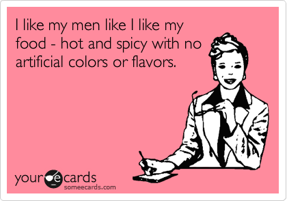 I like my men like I like my food - hot and spicy with no artificial colors or flavors.