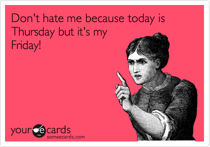 Don't hate me because today is Thursday but it's my Friday!