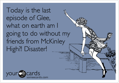 Today is the last episode of Glee, what on earth am I going to do without my friends from McKinley High?! Disaster!