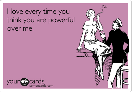 I love every time you think you are powerful over me.