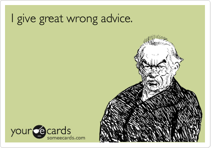 I give great wrong advice.