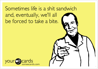 Sometimes life is a shit sandwich and, eventually, we'll all be forced to take a bite.