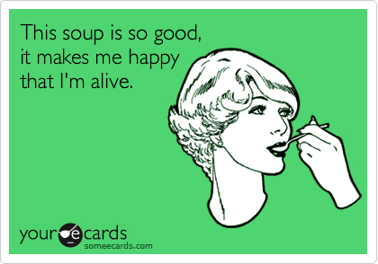 This soup is so good, it makes me happy that I'm alive.