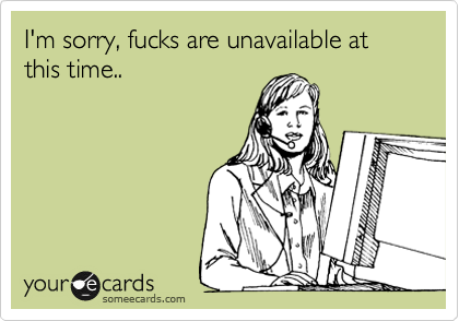 I'm sorry, fucks are unavailable at this time..