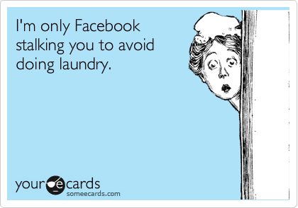 I'm only Facebook stalking you to avoid doing laundry.