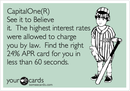 CapitalOne%28R%29 See it to Believe it.  The highest interest rates were allowed to charge you by law.  Find the right 24% APR card for you in less than 60 seconds.
