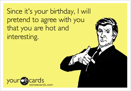 Since it's your birthday, I will pretend to agree with you that you are hot and interesting.