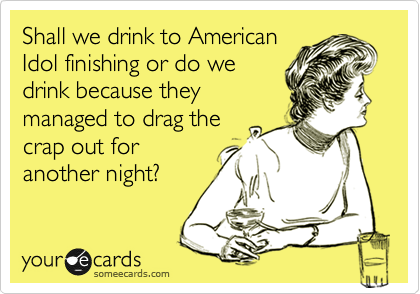 Shall we drink to American Idol finishing or do we drink because they managed to drag the crap out for another night?