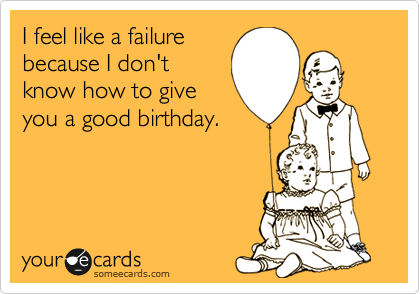 I feel like a failure because I don't know how to give you a good birthday.