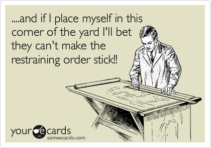 ....and if I place myself in this corner of the yard I'll bet they can't make the restraining order stick!!