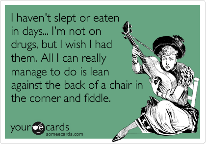 I haven't slept or eaten in days... I'm not on drugs, but I wish I had  them. All I can really manage to do is lean against the back of a chair in the corner and fiddle.
