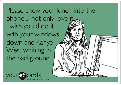 Please chew your lunch into the phone...I not only love it,  I wish you'd do it  with your windows down and Kanye West whining in the background