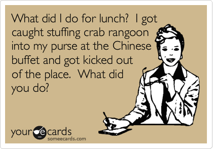 What Did I Do For Lunch I Got Caught Stuffing Crab Rangoon Into My Purse At The Chinese Buffet And Got Kicked Out Of The Place What Did You Do Workplace