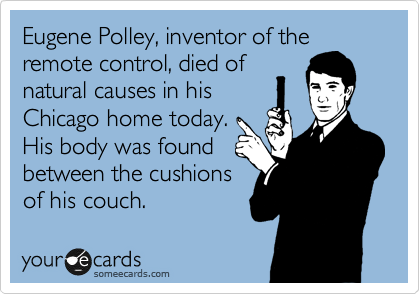 Eugene Polley, inventor of the remote control, died of  natural causes in his Chicago home today. His body was found  between the cushions of his couch.