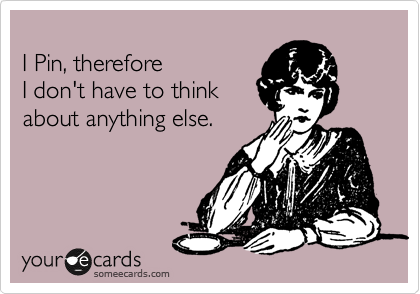 I Pin, therefore  I don't have to think about anything else.