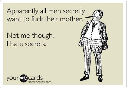 Apparently all men secretly want to fuck their mother.  Not me though. I hate secrets.