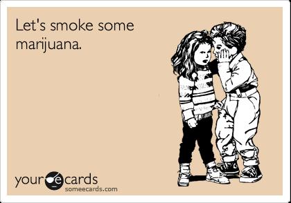Let's smoke some marijuana.