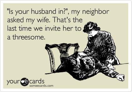 """Is your husband in?"", my neighbor asked my wife. That's the last time we invite her to a threesome."