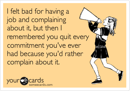I felt bad for having a job and complaining about it, but then I remembered you quit every commitment you've ever had because you'd rather complain about it.