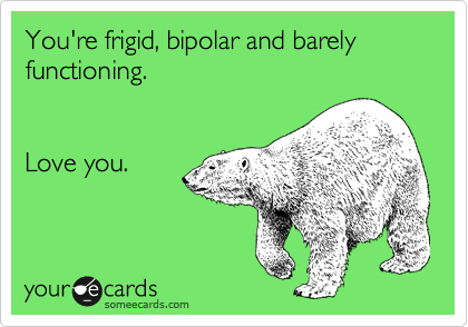 You're frigid, bipolar and barely functioning.    Love you.
