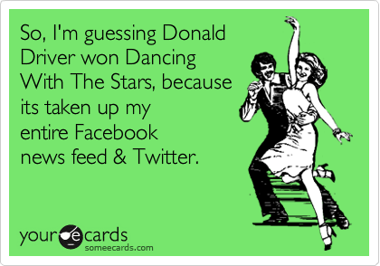 So, I'm guessing Donald Driver won Dancing With The Stars, because its taken up my entire Facebook news feed & Twitter.