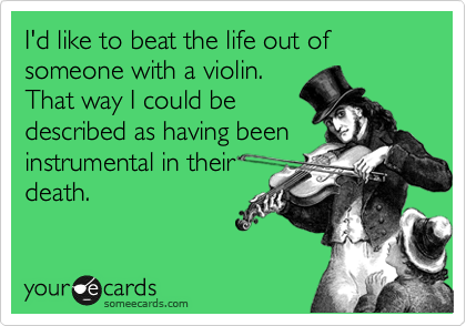 I'd like to beat the life out of someone with a violin. That way I could be described as having been instrumental in their death.