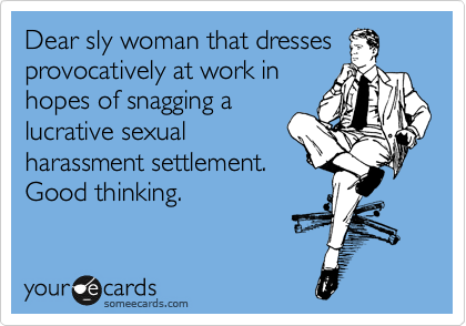 Dear sly woman that dresses provocatively at work in hopes of snagging a lucrative sexual harassment settlement. Good thinking.