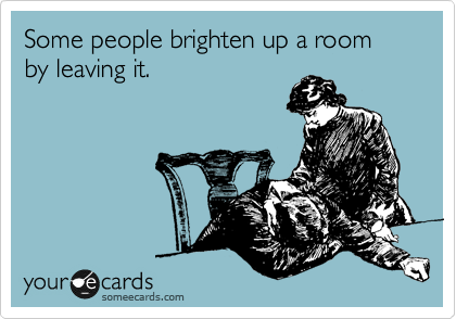 Some people brighten up a room by leaving it.