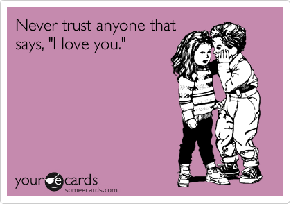 "Never trust anyone that says, ""I love you."""