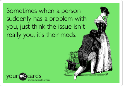 Sometimes when a person suddenly has a problem with you, just think the issue isn't really you, it's their meds.
