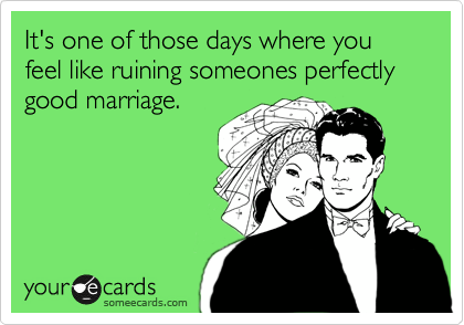 It's one of those days where you feel like ruining someones perfectly good marriage.