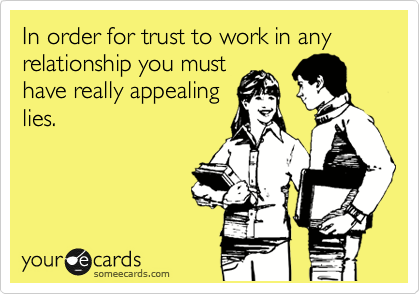 In order for trust to work in any relationship you must have really appealing lies.