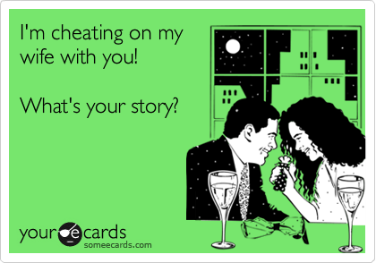 I'm cheating on my wife with you!   What's your story?