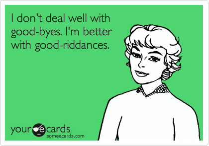 I don't deal well with good-byes. I'm better with good-riddances.