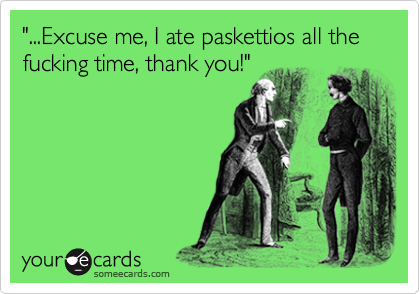 """""""...Excuse me, I ate paskettios all the fucking time, thank you!"""""""
