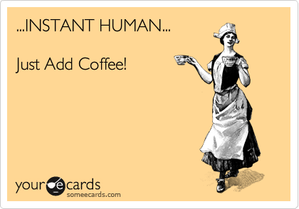 ...INSTANT HUMAN...  Just Add Coffee!