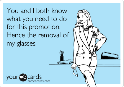 You and I both know what you need to do for this promotion. Hence the removal of my glasses.