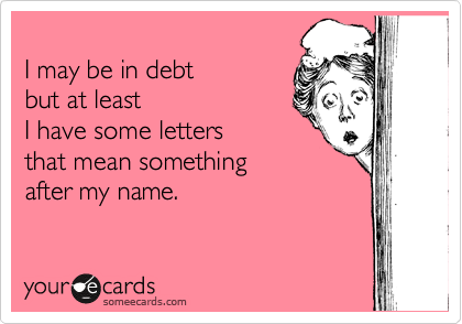 I may be in debt  but at least I have some letters that mean something  after my name.