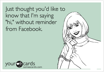 "Just thought you'd like to know that I'm saying ""hi,"" without reminder from Facebook."