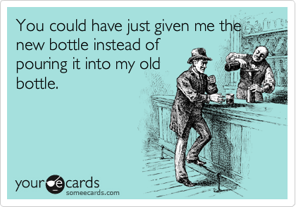 You could have just given me the new bottle instead of pouring it into my old bottle.