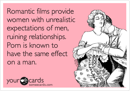 Romantic films provide  women with unrealistic expectations of men, ruining relationships.  Porn is known to have the same effect on a man.