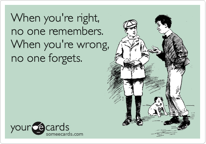 When you're right,  no one remembers.  When you're wrong,  no one forgets.