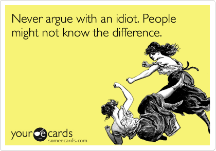 Never argue with an idiot. People might not know the difference.