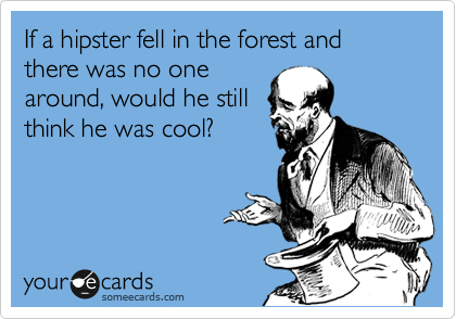 If a hipster fell in the forest and there was no one around, would he still think he was cool?