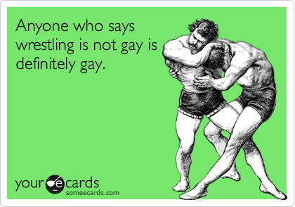 Anyone who says wrestling is not gay is definitely gay.