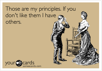 Those are my principles. If you don't like them I have others.